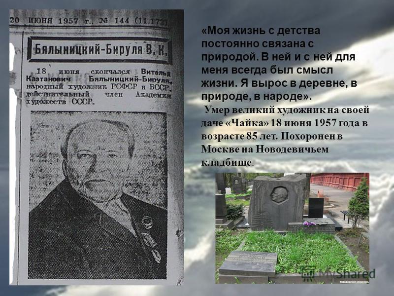 «Моя жизнь с детства постоянно связана с природой. В ней и с ней для меня всегда был смысл жизни. Я вырос в деревне, в природе, в народе». Умер великий художник на своей даче «Чайка» 18 июня 1957 года в возрасте 85 лет. Похоронен в Москве на Новодеви