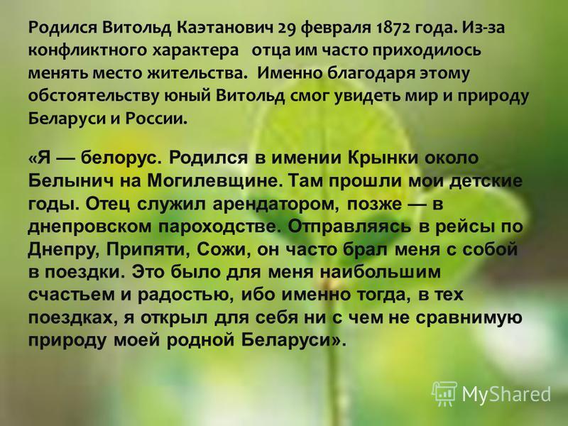Родился Витольд Каэтанович 29 февраля 1872 года. Из-за конфликтного характера отца им часто приходилось менять место жительства. Именно благодаря этому обстоятельству юный Витольд смог увидеть мир и природу Беларуси и России. « Я белорус. Родился в и