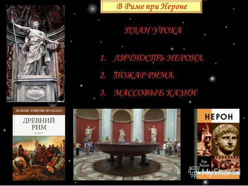 В Риме при Нероне ПЛАН УРОКА 1. ЛИЧНОСТЬ НЕРОНА. 2. ПОЖАР РИМА. 3. МАССОВЫЕ КАЗНИ.