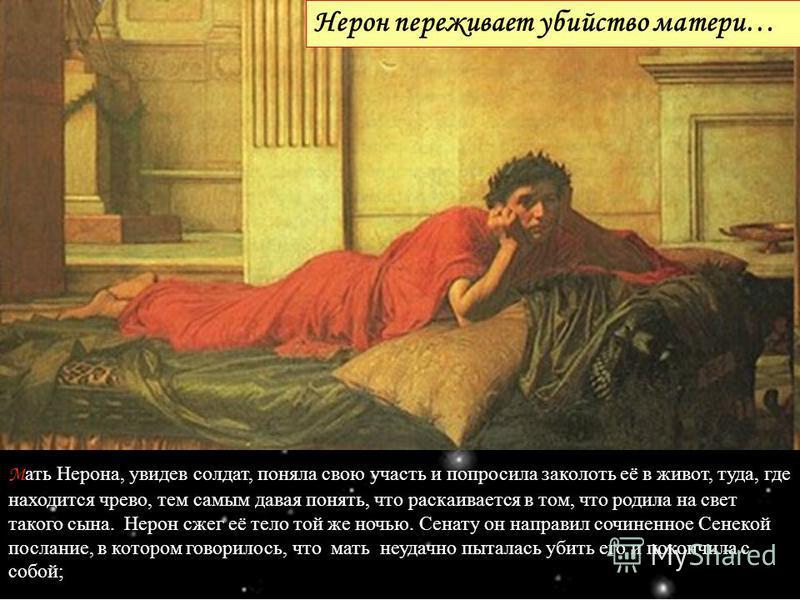 М ать Нерона, увидев солдат, поняла свою участь и попросила заколоть её в живот, туда, где находится чрево, тем самым давая понять, что раскаивается в том, что родила на свет такого сына. Нерон сжег её тело той же ночью. Сенату он направил сочиненное