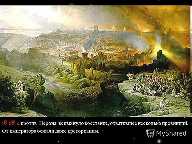 В 68 г. против Нерона вспыхнуло восстание, охватившее несколько провинций. От императора бежали даже преторианцы.