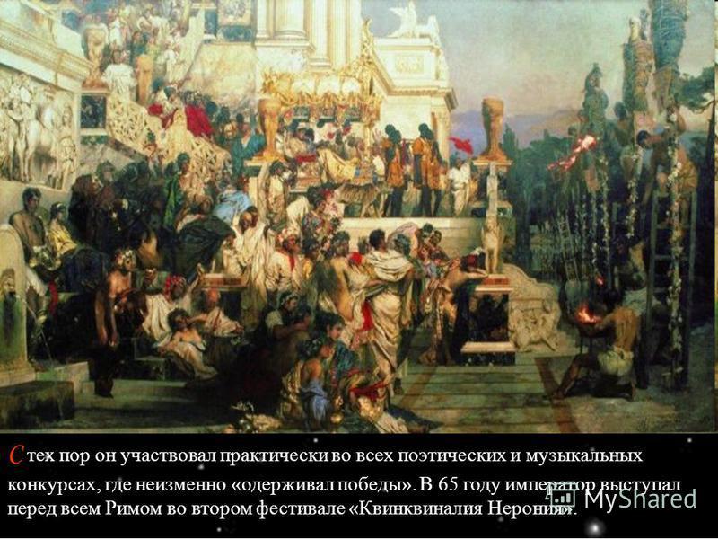 С тех пор он участвовал практически во всех поэтических и музыкальных конкурсах, где неизменно «одерживал победы». В 65 году император выступал перед всем Римом во втором фестивале «Квинквиналия Нерония».