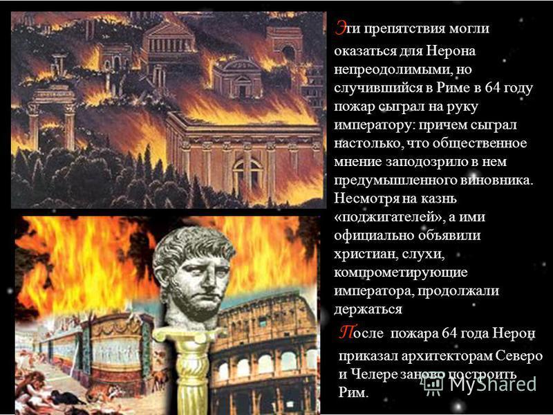 Э ти препятствия могли оказаться для Нерона непреодолимыми, но случившийся в Риме в 64 году пожар сыграл на руку императору: причем сыграл настолько, что общественное мнение заподозрило в нем предумышленного виновника. Несмотря на казнь «поджигателей