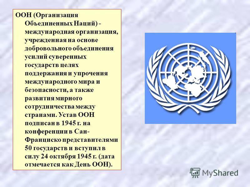 ООН (Организация Объединенных Наций) - международная организация, учрежденная на основе добровольного объединения усилий суверенных государств целях поддержания и упрочения международного мира и безопасности, а также развития мирного сотрудничества м