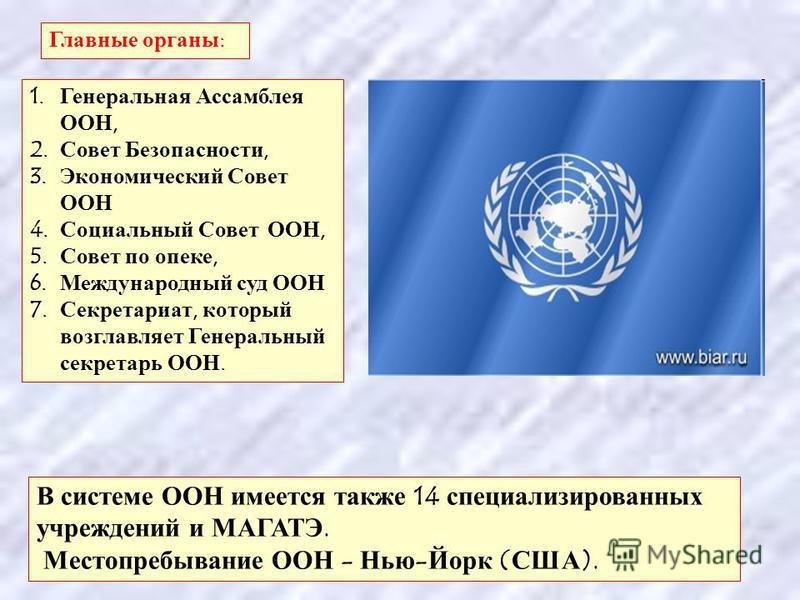 1. Генеральная Ассамблея ООН, 2. Совет Безопасности, 3. Экономический Совет ООН 4. Социальный Совет ООН, 5. Совет по опеке, 6. Международный суд ООН 7. Секретариат, который возглавляет Генеральный секретарь ООН. Главные органы : В системе ООН имеется