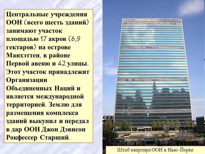 Центральные учреждения ООН ( всего шесть зданий ) занимают участок площадью 17 акров (6,9 гектаров ) на острове Манхэттен, в районе Первой авеню и 42 улицы. Этот участок принадлежит Организации Объединенных Наций и является международной территорией.