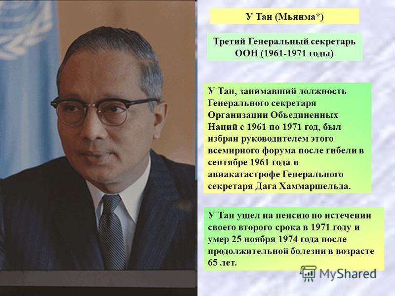 У Тан (Мьянма*) Третий Генеральный секретарь ООН (1961-1971 годы) У Тан, занимавший должность Генерального секретаря Организации Объединенных Наций с 1961 по 1971 год, был избран руководителем этого всемирного форума после гибели в сентябре 1961 года