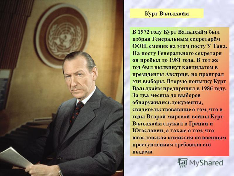 Курт Вальдхайм В 1972 году Курт Вальдхайм был избран Генеральным секретарём ООН, сменив на этом посту У Тана. На посту Генерального секретаря он пробыл до 1981 года. В тот же год был выдвинут кандидатом в президенты Австрии, но проиграл эти выборы. В