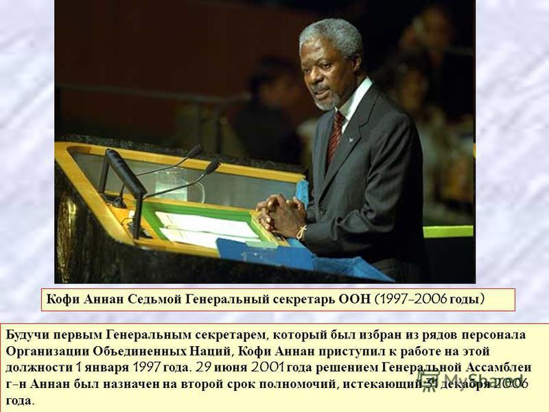 Кофи Аннан Седьмой Генеральный секретарь ООН (1997-2006 годы ) Будучи первым Генеральным секретарем, который был избран из рядов персонала Организации Объединенных Наций, Кофи Аннан приступил к работе на этой должности 1 января 1997 года. 29 июня 200