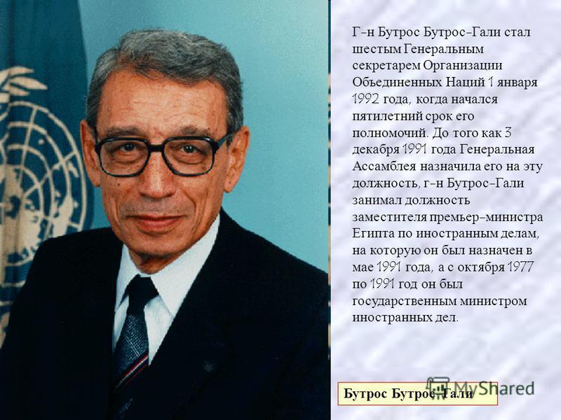 Бутрос Бутрос - Гали Г - н Бутрос Бутрос - Гали стал шестым Генеральным секретарем Организации Объединенных Наций 1 января 1992 года, когда начался пятилетний срок его полномочий. До того как 3 декабря 1991 года Генеральная Ассамблея назначила его на