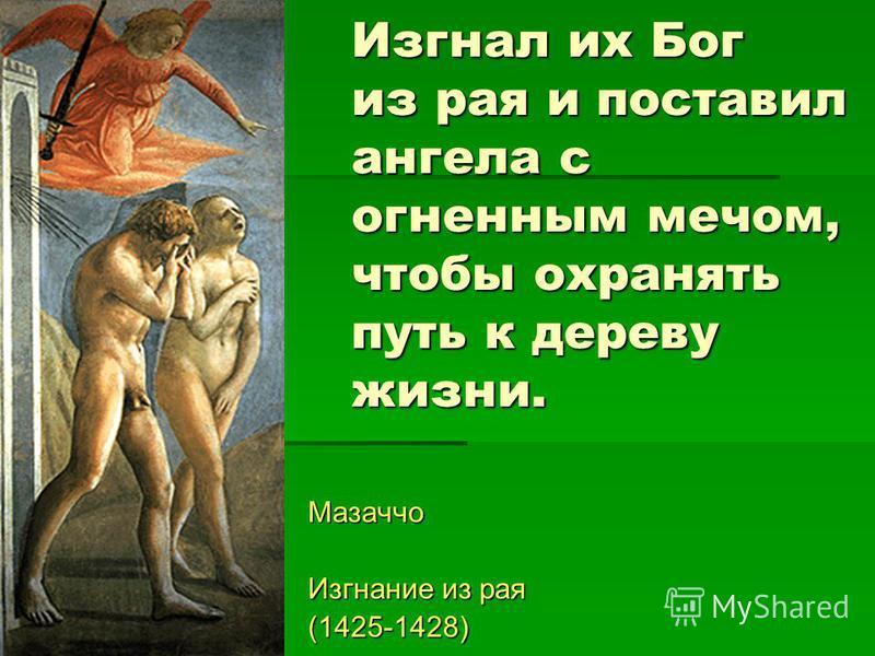 Изгнал их Бог из рая и поставил ангела с огненным мечом, чтобы охранять путь к дереву жизни. Мазаччо Изгнание из рая (1425-1428)