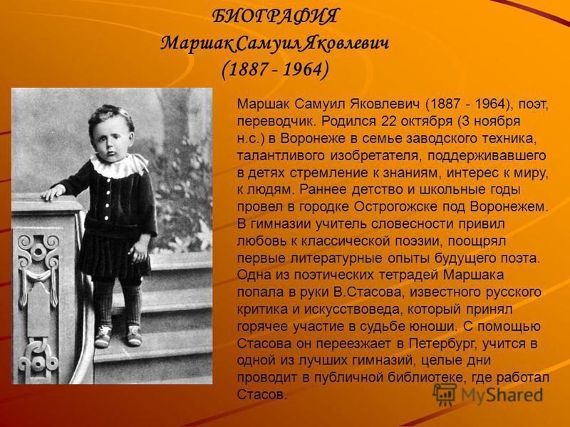 Маршак Самуил Яковлевич (1887 - 1964), поэт, переводчик. Родился 22 октября (3 ноября н.с.) в Воронеже в семье заводского техника, талантливого изобретателя, поддерживавшего в детях стремление к знаниям, интерес к миру, к людям. Раннее детство и школ