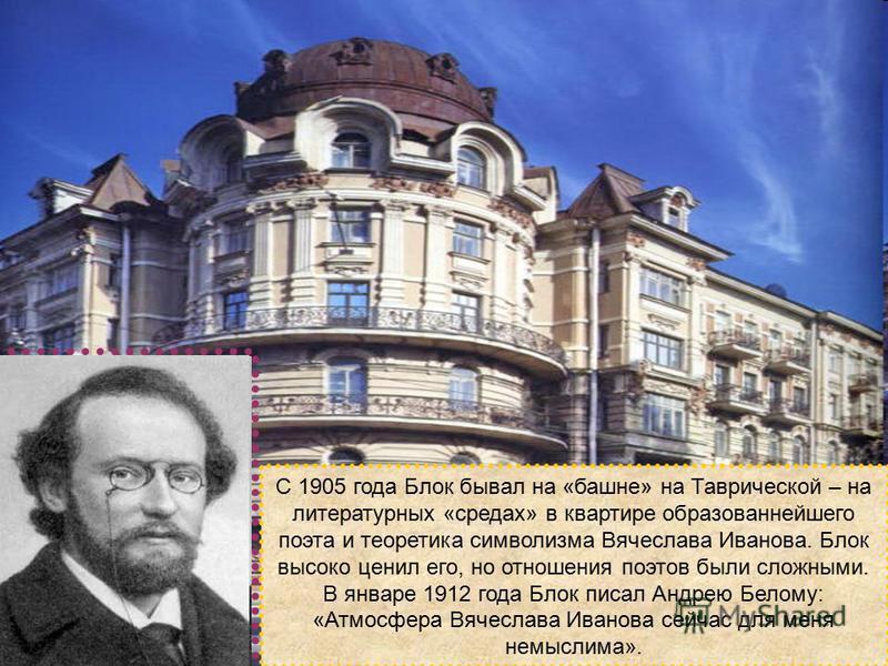 С 1905 года Блок бывал на «башне» на Таврической – на литературных «средах» в квартире образованнейшего поэта и теоретика символизма Вячеслава Иванова. Блок высоко ценил его, но отношения поэтов были сложными. В январе 1912 года Блок писал Андрею Бел