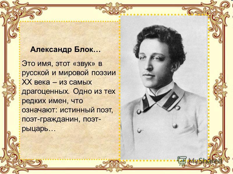 Александр Блок… Это имя, этот «звук» в русской и мировой поэзии ХХ века – из самых драгоценных. Одно из тех редких имен, что означают: истинный поэт, поэт-гражданин, поэт- рыцарь…