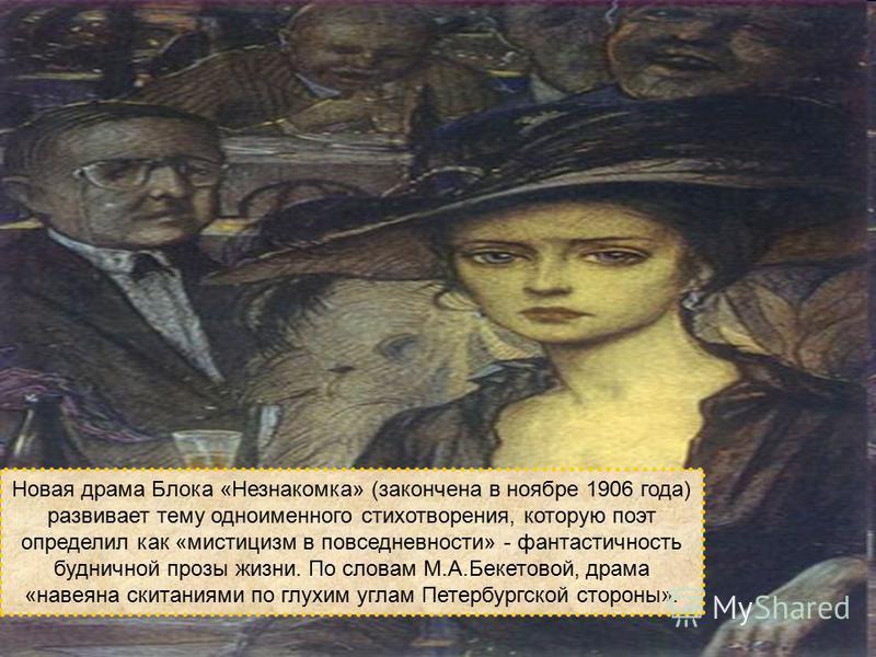 Новая драма Блока «Незнакомка» (закончена в ноябре 1906 года) развивает тему одноименного стихотворения, которую поэт определил как «мистицизм в повседневности» - фантастичность будничной прозы жизни. По словам М.А.Бекетовой, драма «навеяна скитаниям