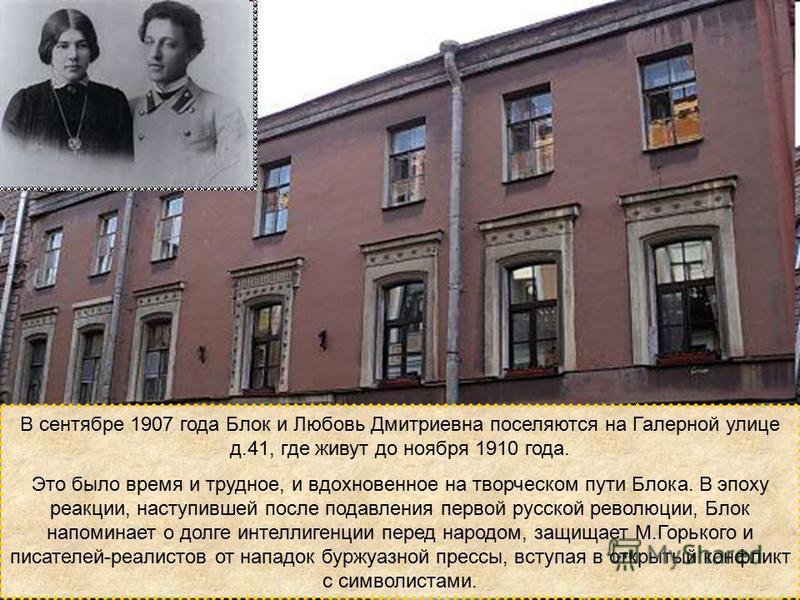 В сентябре 1907 года Блок и Любовь Дмитриевна поселяются на Галерной улице д.41, где живут до ноября 1910 года. Это было время и трудное, и вдохновенное на творческом пути Блока. В эпоху реакции, наступившей после подавления первой русской революции,