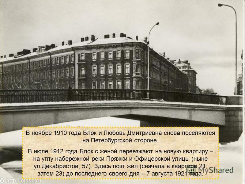 В ноябре 1910 года Блок и Любовь Дмитриевна снова поселяются на Петербургской стороне. В июле 1912 года Блок с женой переезжают на новую квартиру – на углу набережной реки Пряжки и Офицерской улицы (ныне ул.Декабристов, 57). Здесь поэт жил (сначала в