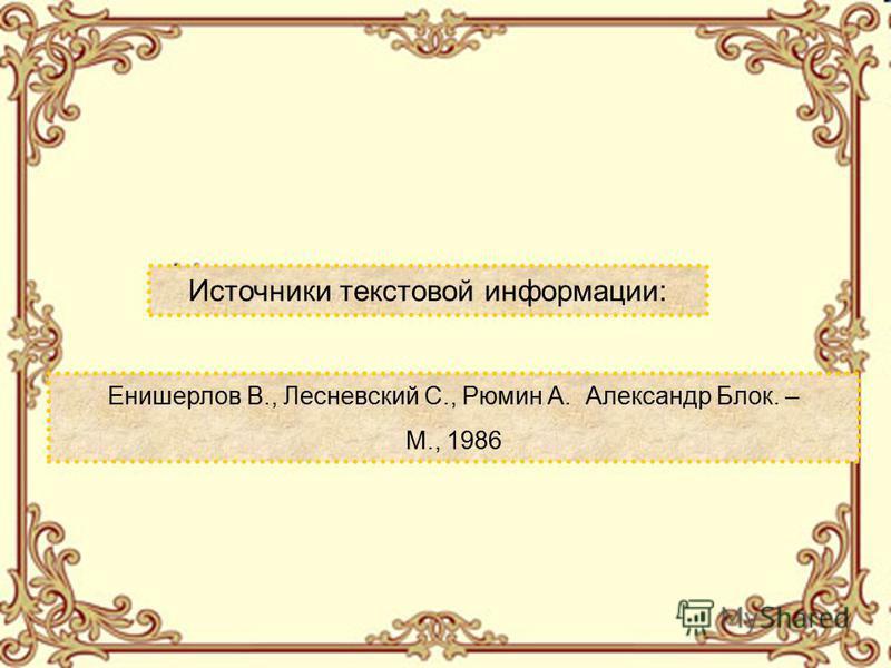 Источники текстовой информации: Енишерлов В., Лесневский С., Рюмин А. Александр Блок. – М., 1986