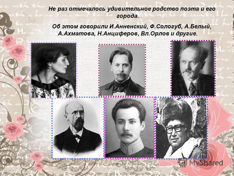 Не раз отмечалось удивительное родство поэта и его города. Об этом говорили И.Анненский, Ф.Сологуб, А.Белый, А.Ахматова, Н.Анциферов, Вл.Орлов и другие.
