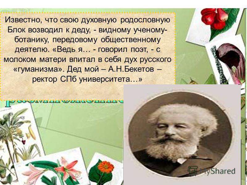 Известно, что свою духовную родословную Блок возводил к деду, - видному ученому- ботанику, передовому общественному деятелю. «Ведь я… - говорил поэт, - с молоком матери впитал в себя дух русского «гуманизма». Дед мой – А.Н.Бекетов – ректор СПб универ