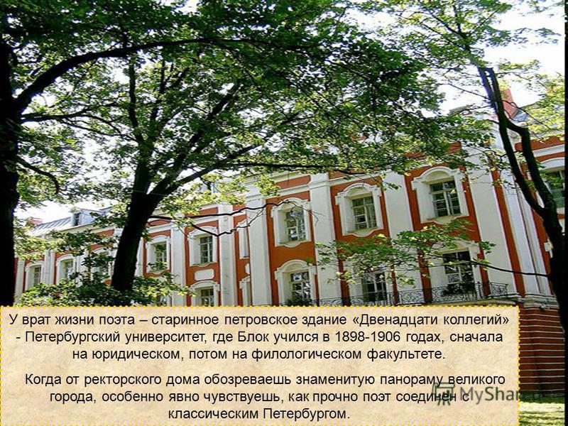У врат жизни поэта – старинное петровское здание «Двенадцати коллегий» - Петербургский университет, где Блок учился в 1898-1906 годах, сначала на юридическом, потом на филологическом факультете. Когда от ректорского дома обозреваешь знаменитую панора