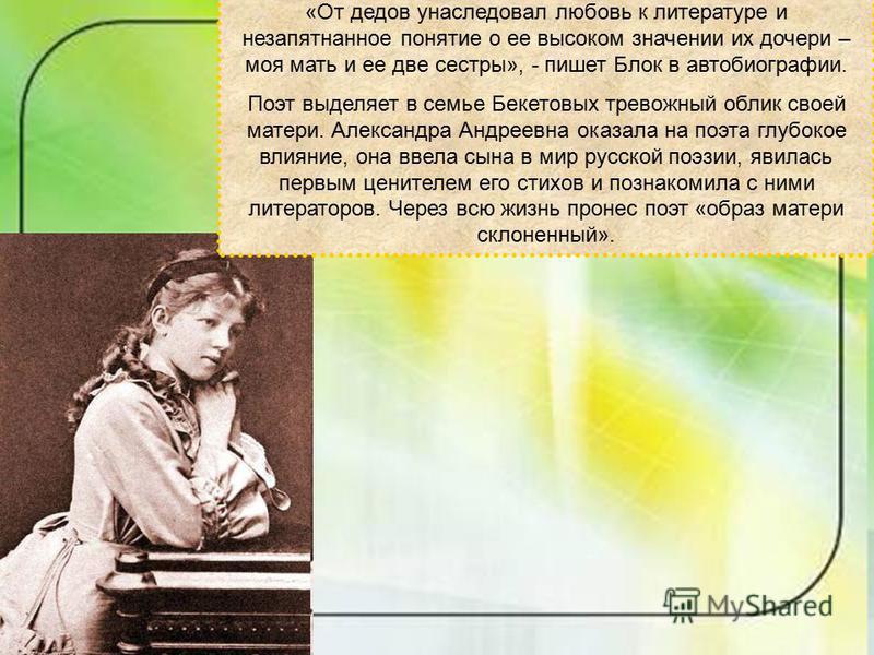 «От дедов унаследовал любовь к литературе и незапятнанное понятие о ее высоком значении их дочери – моя мать и ее две сестры», - пишет Блок в автобиографии. Поэт выделяет в семье Бекетовых тревожный облик своей матери. Александра Андреевна оказала на