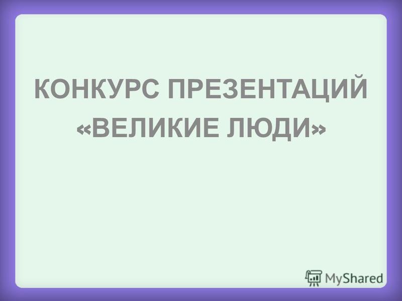 КОНКУРС ПРЕЗЕНТАЦИЙ « ВЕЛИКИЕ ЛЮДИ »