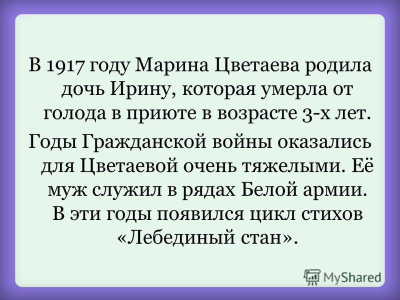 В 1917 году Марина Цветаева родила дочь Ирину, которая умерла от голода в приюте в возрасте 3-х лет. Годы Гражданской войны оказались для Цветаевой очень тяжелыми. Её муж служил в рядах Белой армии. В эти годы появился цикл стихов «Лебединый стан».