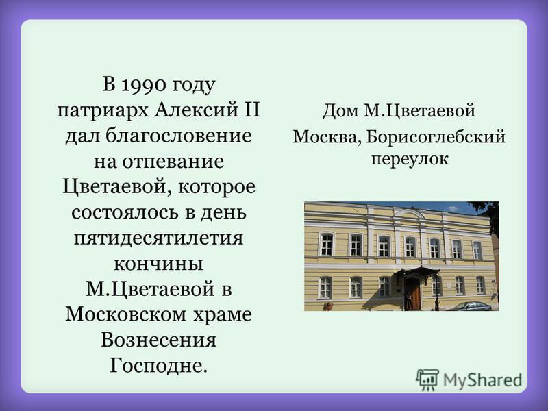 В 1990 году патриарх Алексий II дал благословение на отпевание Цветаевой, которое состоялось в день пятидесятилетия кончины М.Цветаевой в Московском храме Вознесения Господне. Дом М.Цветаевой Москва, Борисоглебский переулок