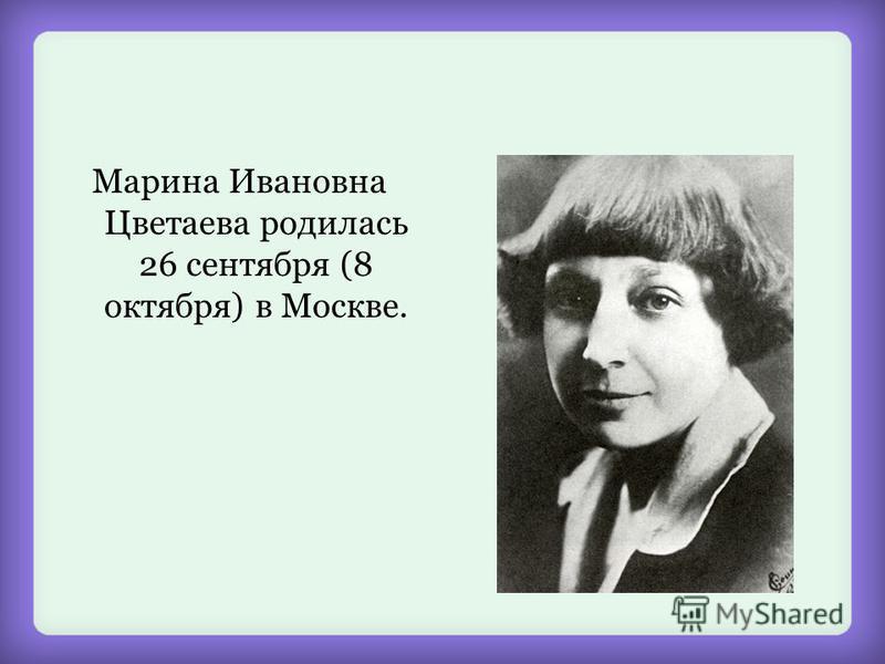 Марина Ивановна Цветаева родилась 26 сентября (8 октября) в Москве.