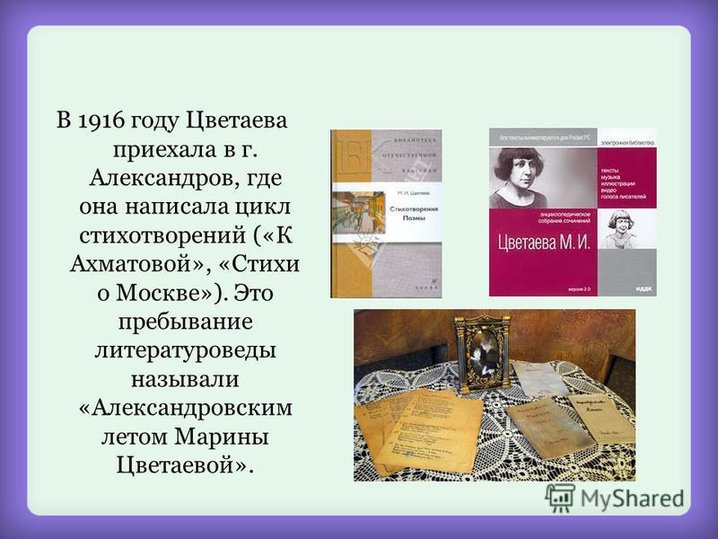 В 1916 году Цветаева приехала в г. Александров, где она написала цикл стихотворений («К Ахматовой», «Стихи о Москве»). Это пребывание литературоведы называли «Александровским летом Марины Цветаевой».