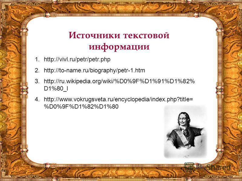 Источники текстовой информации 1.http://vivl.ru/petr/petr.php 2.http://to-name.ru/biography/petr-1. htm 3.http://ru.wikipedia.org/wiki/%D0%9F%D1%91%D1%82% D1%80_I 4.http://www.vokrugsveta.ru/encyclopedia/index.php?title= %D0%9F%D1%82%D1%80