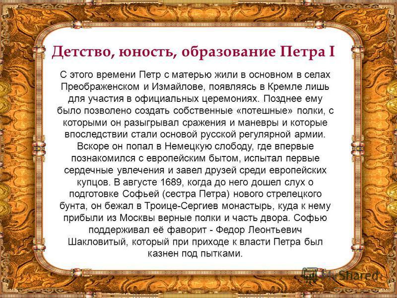 Детство, юность, образование Петра I С этого времени Петр с матерью жили в основном в селах Преображенском и Измайлове, появляясь в Кремле лишь для участия в официальных церемониях. Позднее ему было позволено создать собственные «потешные» полки, с к