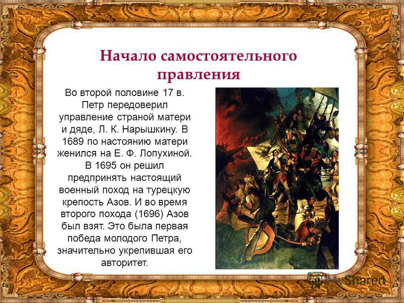 Начало самостоятельного правления Во второй половине 17 в. Петр передоверил управление страной матери и дяде, Л. К. Нарышкину. В 1689 по настоянию матери женился на Е. Ф. Лопухиной. В 1695 он решил предпринять настоящий военный поход на турецкую креп