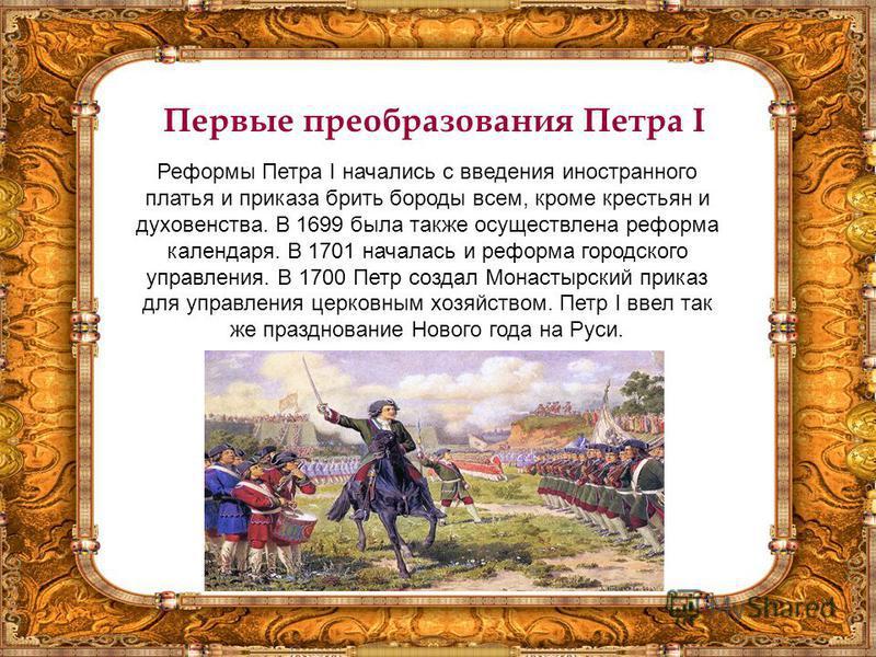 Первые преобразования Петра I Реформы Петра I начались с введения иностранного платья и приказа брить бороды всем, кроме крестьян и духовенства. В 1699 была также осуществлена реформа календаря. В 1701 началась и реформа городского управления. В 1700