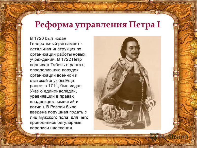Реформа управления Петра I В 1720 был издан Генеральный регламент - детальная инструкция по организации работы новых учреждений. В 1722 Петр подписал Табель о рангах, определившую порядок организации военной и статской службы.Еще ранее, в 1714, был и