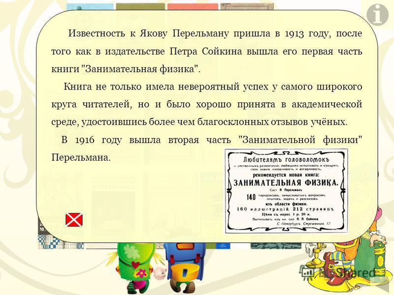 По данным Всесоюзной книжной палаты, с 1918 по 1973 год книги Перельмана только в нашей стране издавались 449 раз; их общий тираж составил более 13 миллионов экземпляров. Они печатались на русском языке 287 раз (12,1 миллиона экземпляров). Согласно п