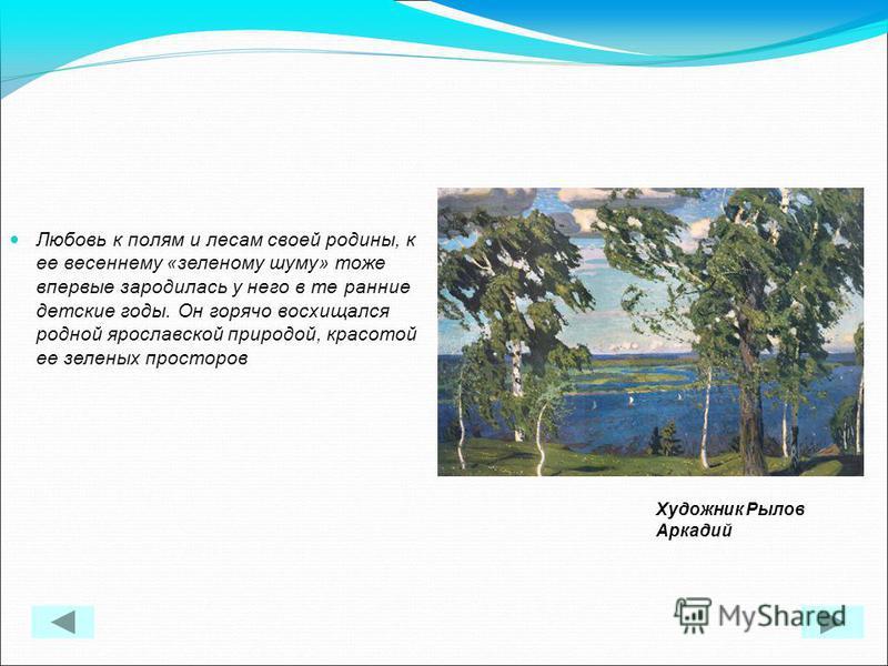 Любовь к полям и лесам своей родины, к ее весеннему «зеленому шуму» тоже впервые зародилась у него в те ранние детские годы. Он горячо восхищался родной ярославской природой, красотой ее зеленых просторов Художник Рылов Аркадий