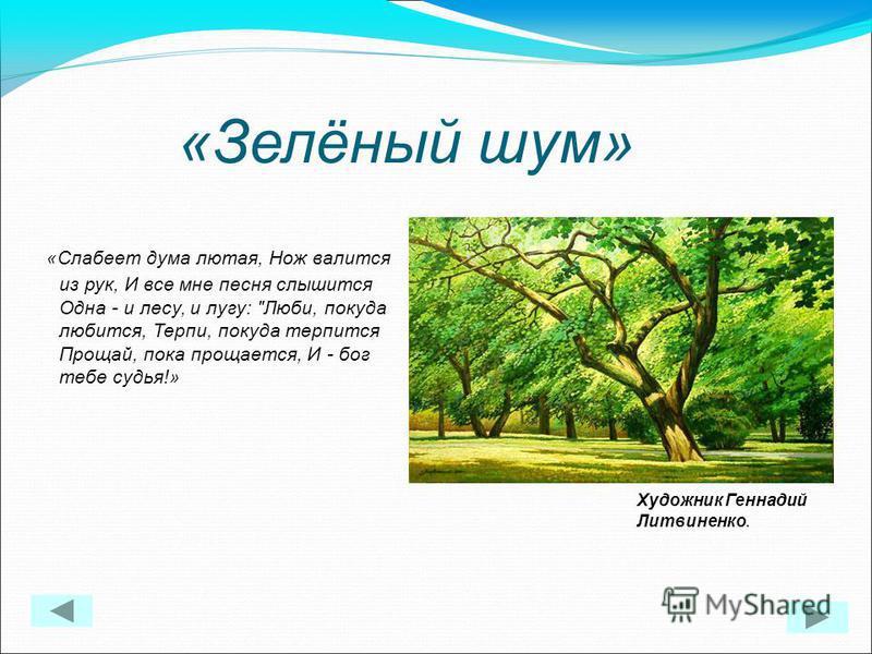 «Зелёный шум» «Слабеет дума лютая, Нож валится из рук, И все мне песня слышится Одна - и лесу, и лугу: Люби, покуда любится, Терпи, покуда терпится Прощай, пока прощается, И - бог тебе судья!» Художник Геннадий Литвиненко.