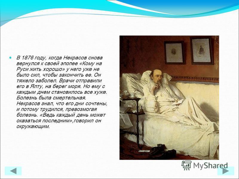 В 1876 году, когда Некрасов снова вернулся к своей эпопее «Кому на Руси жить хорошо» у него уже не было сил, чтобы закончить ее. Он тяжело заболел. Врачи отправили его в Ялту, на берег моря. Но ему с каждым днем становилось все хуже. Болезнь была сме