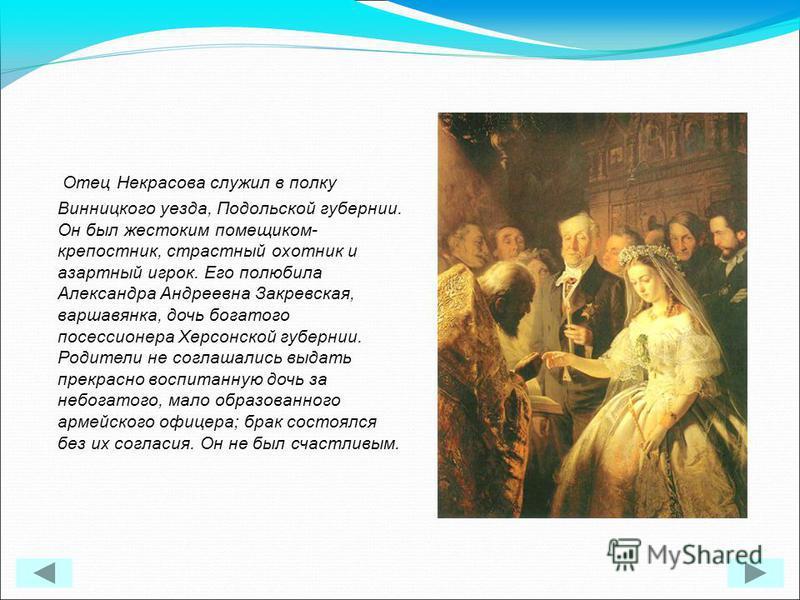 Отец Некрасова служил в полку Винницкого уезда, Подольской губернии. Он был жестоким помещиком- крепостник, страстный охотник и азартный игрок. Его полюбила Александра Андреевна Закревская, варшавянка, дочь богатого посессионера Херсонской губернии.