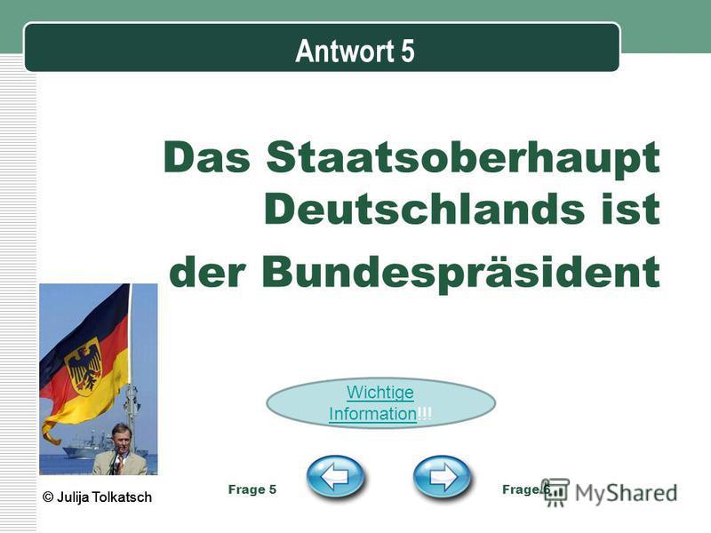 Antwort 5 Das Staatsoberhaupt Deutschlands ist der Bundespräsident Frage 5 Frage 6 © Julija Tolkatsch Wichtige InformationWichtige Information!!!