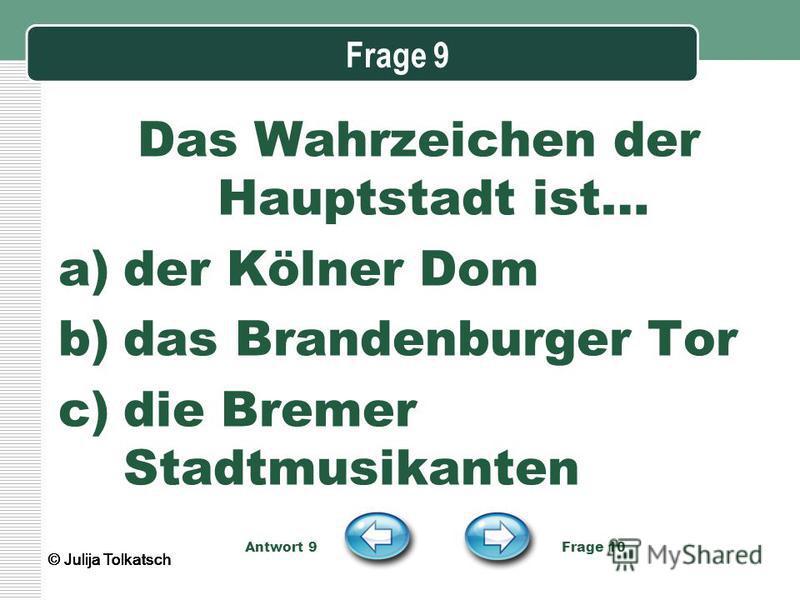 Frage 9 Das Wahrzeichen der Hauptstadt ist… a)der Kölner Dom b)das Brandenburger Tor c)die Bremer Stadtmusikanten Antwort 9 Frage 10 © Julija Tolkatsch