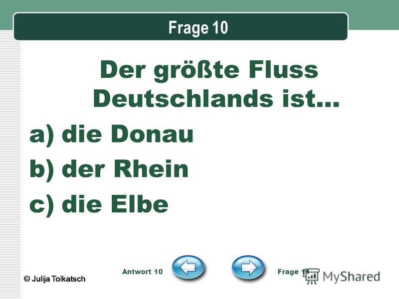 Frage 10 Der größte Fluss Deutschlands ist… a)die Donau b)der Rhein c)die Elbe Antwort 10 Frage 11 © Julija Tolkatsch