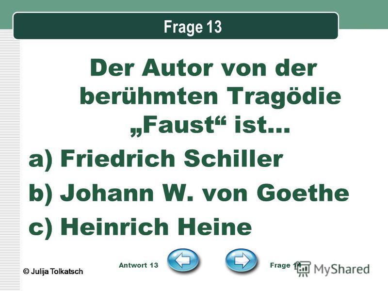 Frage 13 Der Autor von der berühmten Tragödie Faust ist… a)Friedrich Schiller b)Johann W. von Goethe c)Heinrich Heine Antwort 13 Frage 14 © Julija Tolkatsch