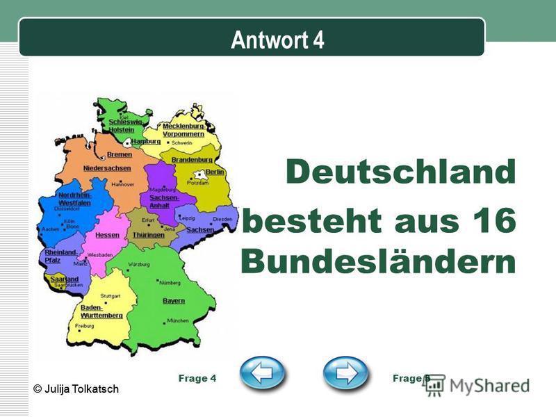 Antwort 4 Deutschland besteht aus 16 Bundesländern Frage 4 Frage 5 © Julija Tolkatsch