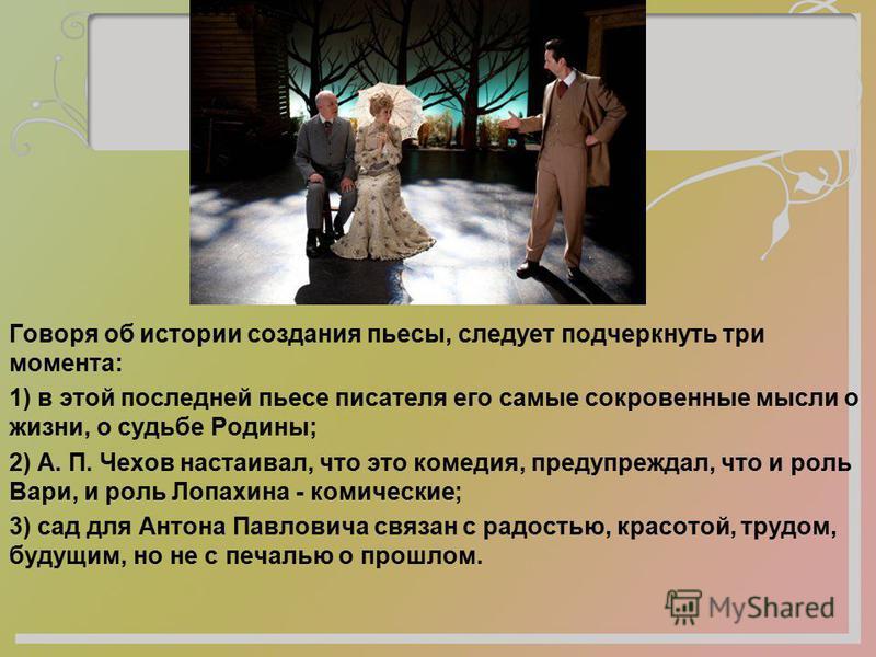 Говоря об истории создания пьесы, следует подчеркнуть три момента: 1) в этой последней пьесе писателя его самые сокровенные мысли о жизни, о судьбе Родины; 2) А. П. Чехов настаивал, что это комедия, предупреждал, что и роль Вари, и роль Лопахина - ко
