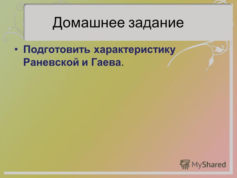 Домашнее задание Подготовить характеристику Раневской и Гаева.