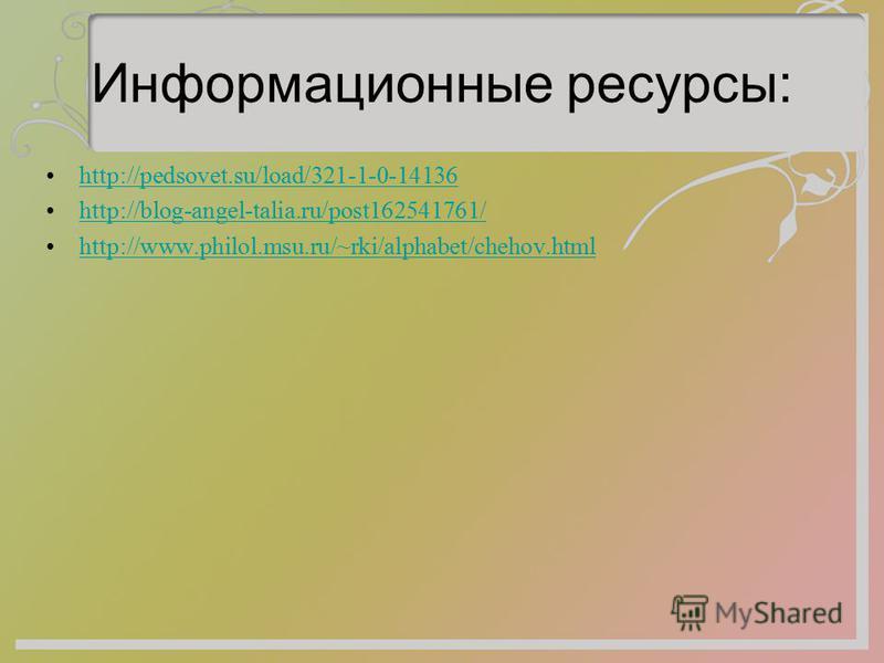 Информационные ресурсы: http://pedsovet.su/load/321-1-0-14136 http://blog-angel-talia.ru/post162541761/ http://www.philol.msu.ru/~rki/alphabet/chehov.html