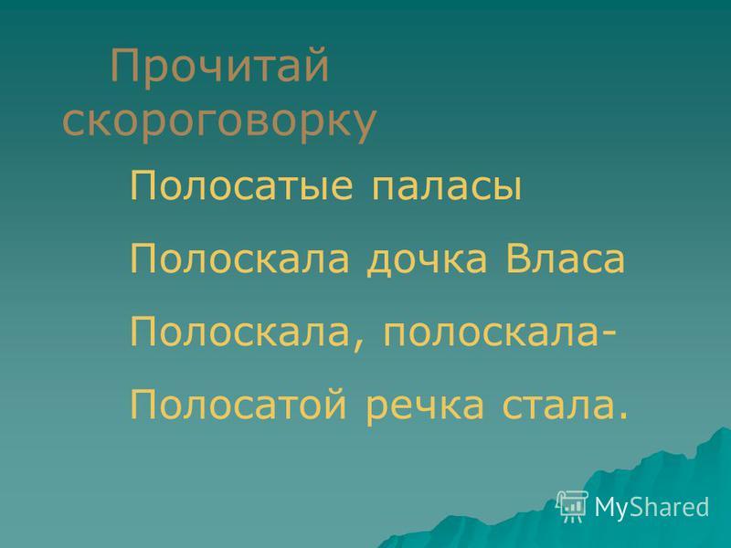 Прочитай скороговорку Полосатые паласы Полоскала дочка Власа Полоскала, полоскала- Полосатой речка стала.